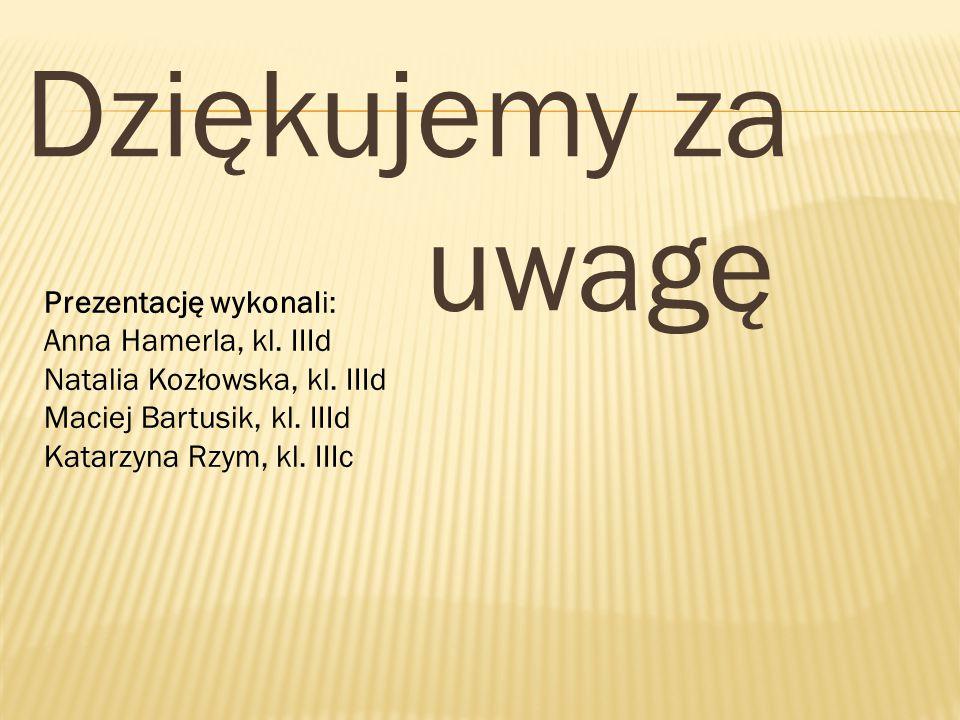 Dziękujemy za uwagę Prezentację wykonali: Anna Hamerla, kl. IIId Natalia Kozłowska, kl. IIId Maciej Bartusik, kl. IIId Katarzyna Rzym, kl. IIIc