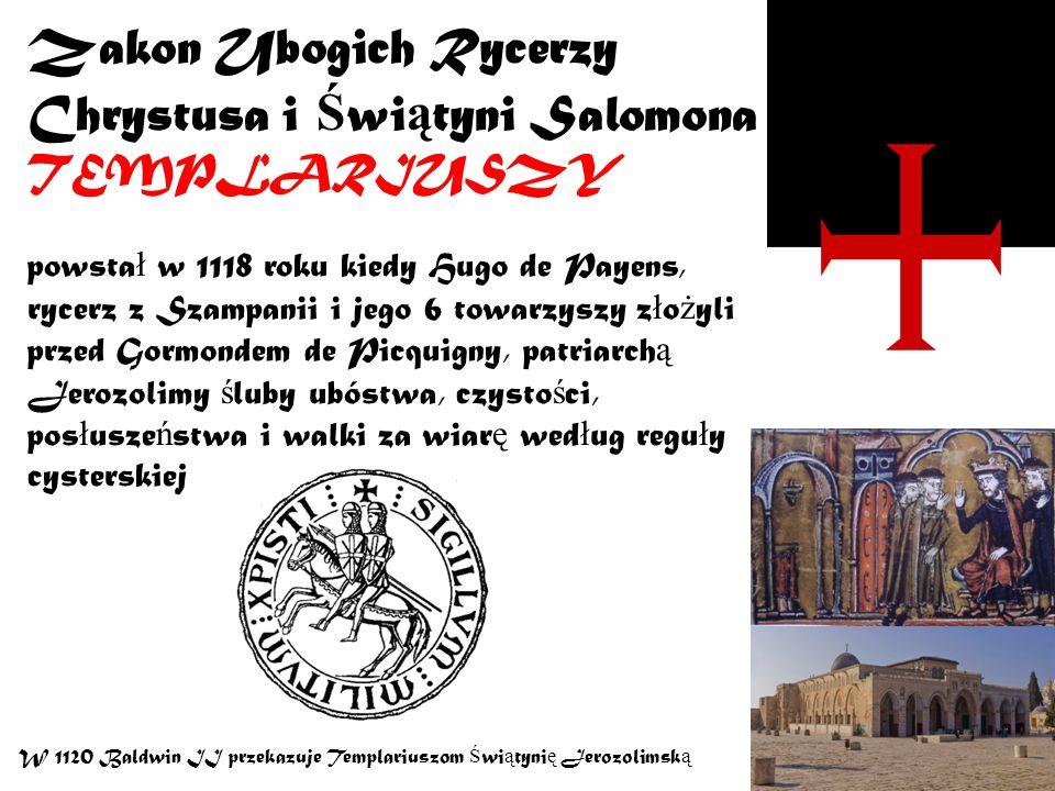 Zakon Ubogich Rycerzy Chrystusa i Ś wi ą tyni Salomona TEMPLARIUSZY powsta ł w 1118 roku kiedy Hugo de Payens, rycerz z Szampanii i jego 6 towarzyszy