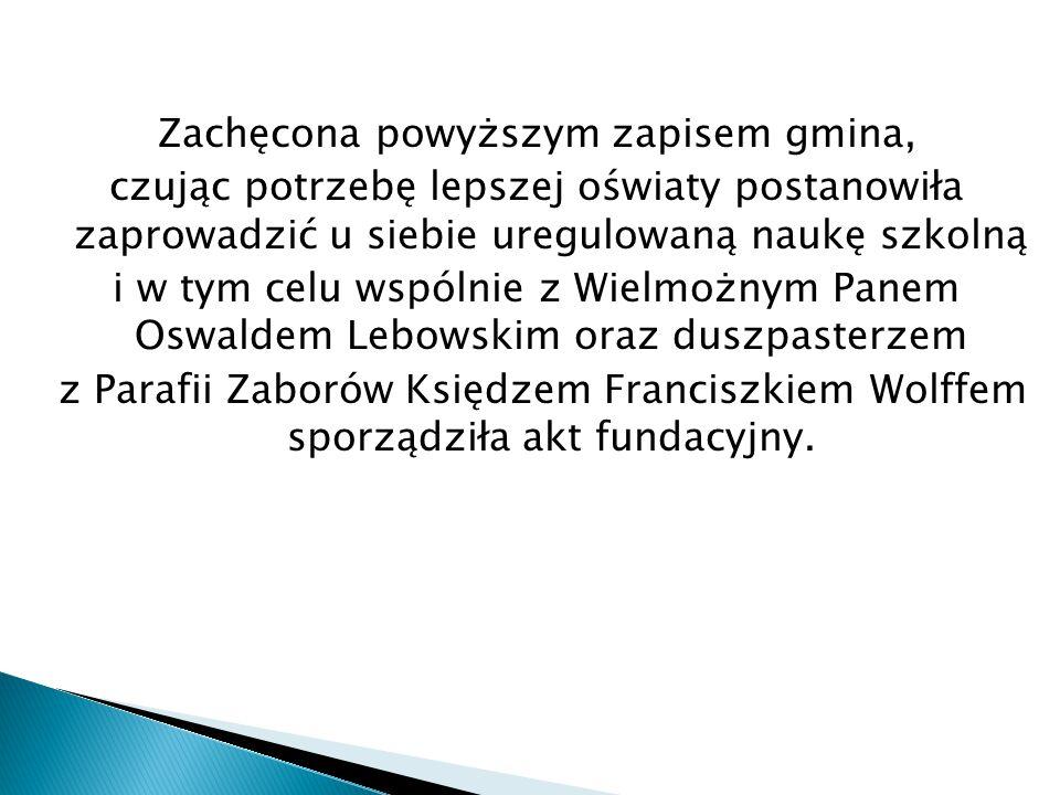 Zachęcona powyższym zapisem gmina, czując potrzebę lepszej oświaty postanowiła zaprowadzić u siebie uregulowaną naukę szkolną i w tym celu wspólnie z Wielmożnym Panem Oswaldem Lebowskim oraz duszpasterzem z Parafii Zaborów Księdzem Franciszkiem Wolffem sporządziła akt fundacyjny.