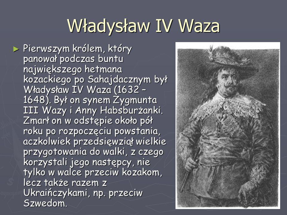 Władysław IV Waza ► Pierwszym królem, który panował podczas buntu największego hetmana kozackiego po Sahajdacznym był Władysław IV Waza (1632 – 1648).
