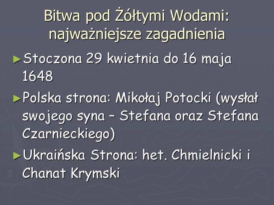 Bitwa pod Żółtymi Wodami: najważniejsze zagadnienia ► Stoczona 29 kwietnia do 16 maja 1648 ► Polska strona: Mikołaj Potocki (wysłał swojego syna – Ste