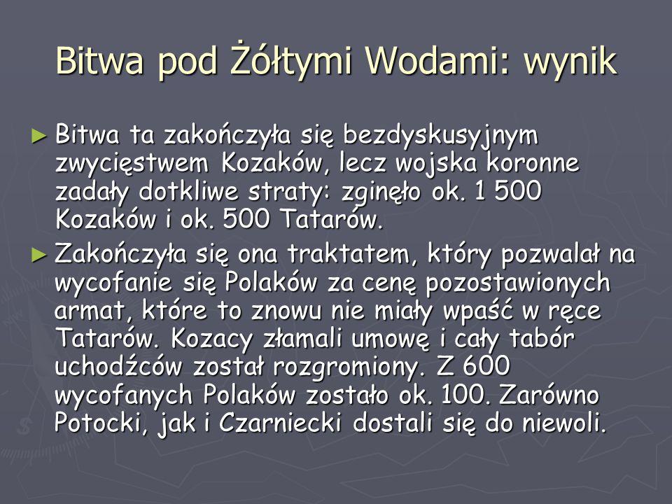 Bitwa pod Żółtymi Wodami: wynik ► Bitwa ta zakończyła się bezdyskusyjnym zwycięstwem Kozaków, lecz wojska koronne zadały dotkliwe straty: zginęło ok.