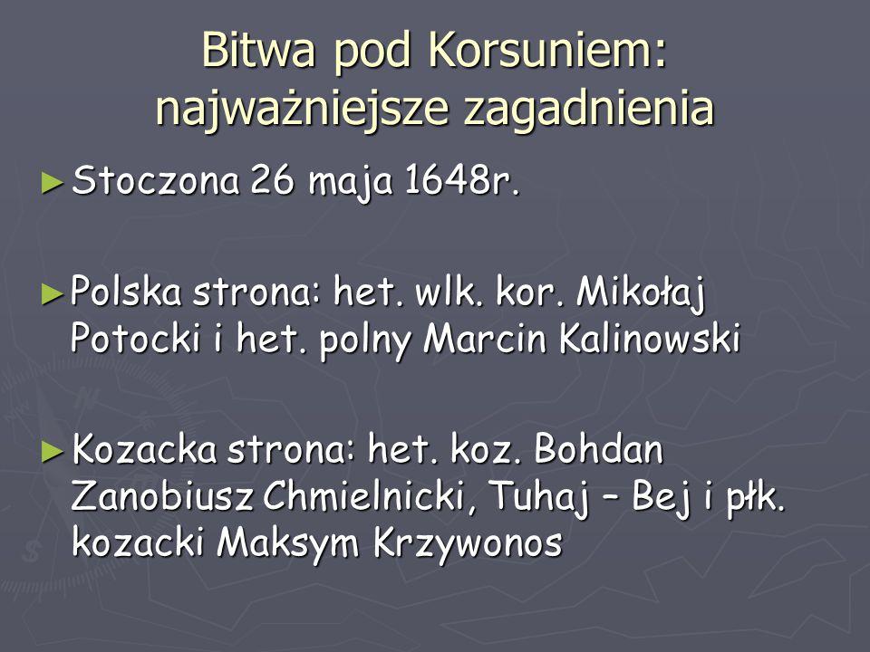 Bitwa pod Korsuniem: najważniejsze zagadnienia ► Stoczona 26 maja 1648r. ► Polska strona: het. wlk. kor. Mikołaj Potocki i het. polny Marcin Kalinowsk