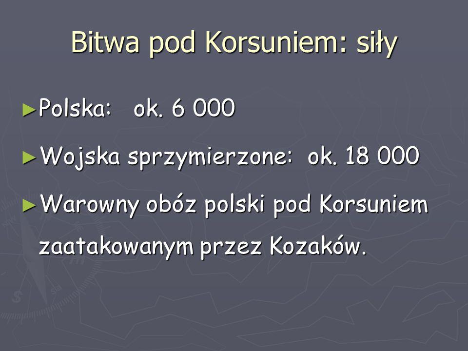 Bitwa pod Korsuniem: siły ► Polska: ok. 6 000 ► Wojska sprzymierzone: ok. 18 000 ► Warowny obóz polski pod Korsuniem zaatakowanym przez Kozaków.
