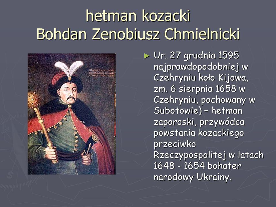 hetman kozacki Bohdan Zenobiusz Chmielnicki ► Ur. 27 grudnia 1595 najprawdopodobniej w Czehryniu koło Kijowa, zm. 6 sierpnia 1658 w Czehryniu, pochowa