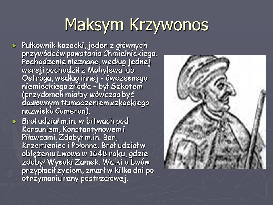 Maksym Krzywonos ► Pułkownik kozacki, jeden z głównych przywódców powstania Chmielnickiego. Pochodzenie nieznane, według jednej wersji pochodził z Moh