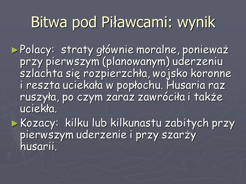 Bitwa pod Piławcami: wynik ► Polacy: straty głównie moralne, ponieważ przy pierwszym (planowanym) uderzeniu szlachta się rozpierzchła, wojsko koronne
