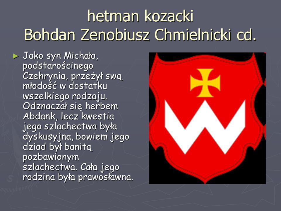 hetman kozacki Bohdan Zenobiusz Chmielnicki cd. ► Jako syn Michała, podstarościnego Czehrynia, przeżył swą młodość w dostatku wszelkiego rodzaju. Odzn