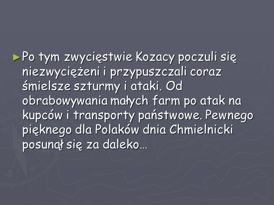 ► Po tym zwycięstwie Kozacy poczuli się niezwyciężeni i przypuszczali coraz śmielsze szturmy i ataki. Od obrabowywania małych farm po atak na kupców i
