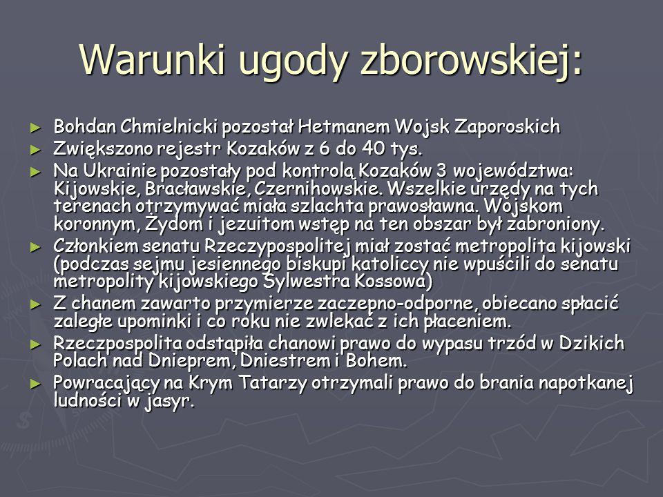 Warunki ugody zborowskiej: ► Bohdan Chmielnicki pozostał Hetmanem Wojsk Zaporoskich ► Zwiększono rejestr Kozaków z 6 do 40 tys. ► Na Ukrainie pozostał