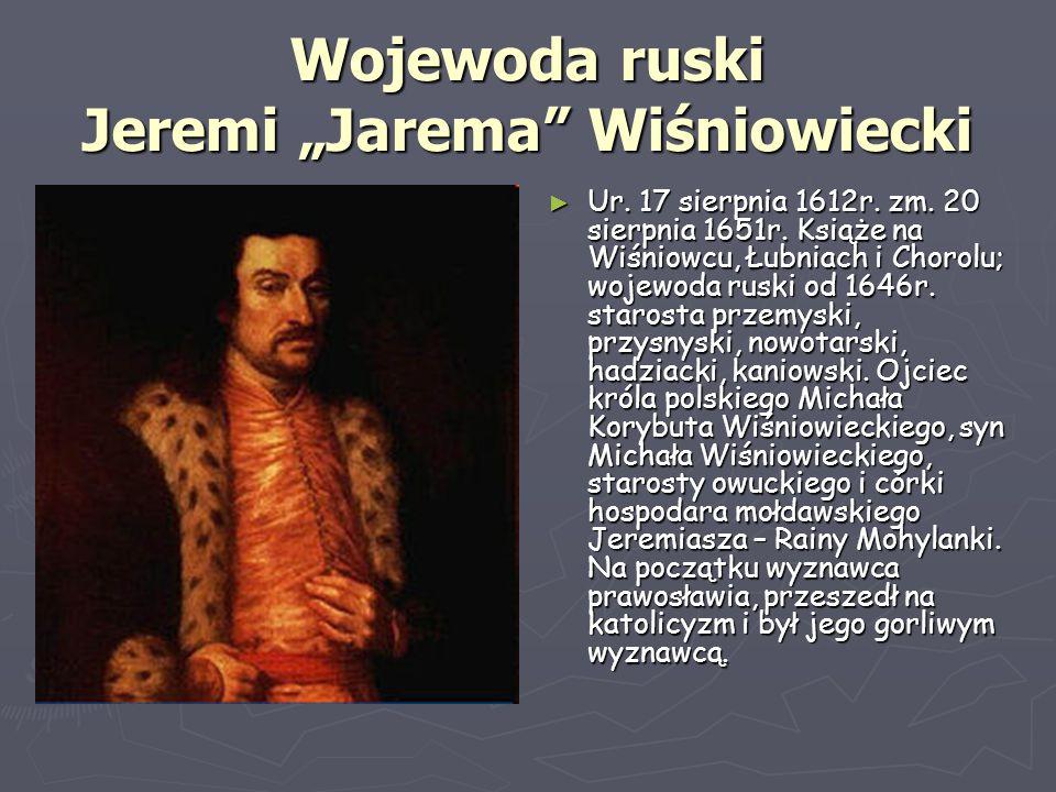 """Wojewoda ruski Jeremi """"Jarema"""" Wiśniowiecki ► Ur. 17 sierpnia 1612r. zm. 20 sierpnia 1651r. Książe na Wiśniowcu, Łubniach i Chorolu; wojewoda ruski od"""