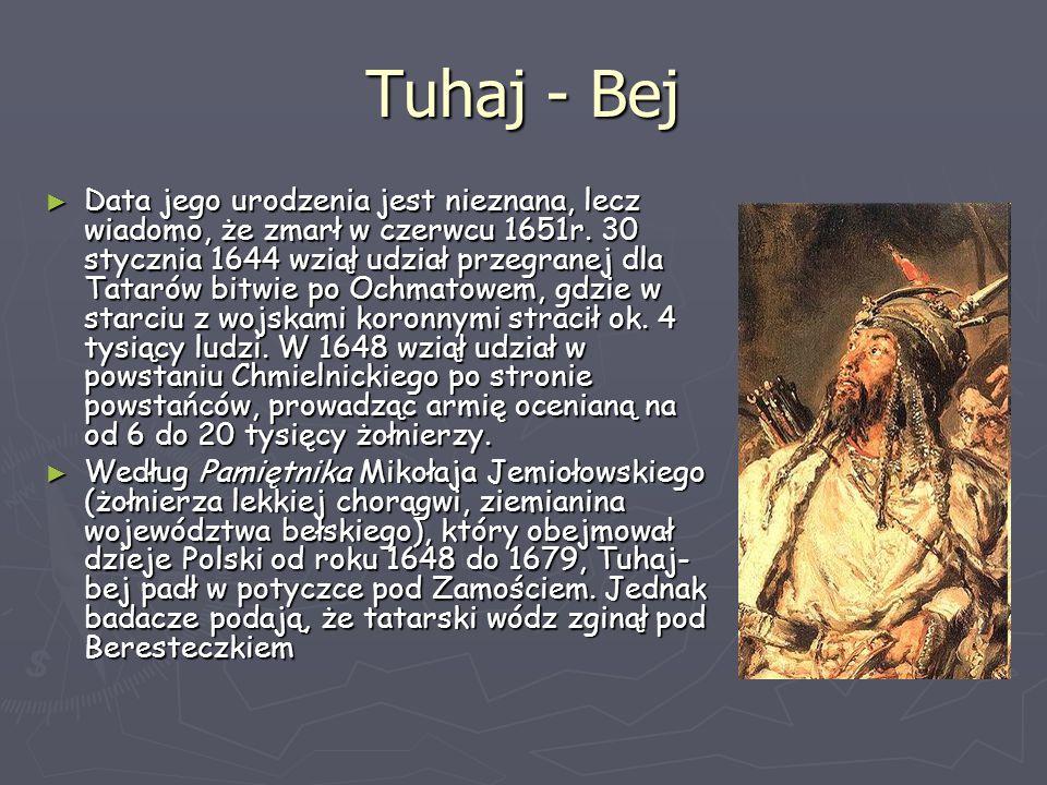 Tuhaj - Bej ► Data jego urodzenia jest nieznana, lecz wiadomo, że zmarł w czerwcu 1651r. 30 stycznia 1644 wziął udział przegranej dla Tatarów bitwie p