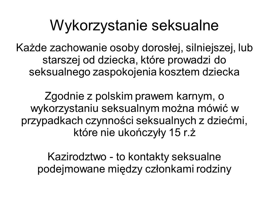 Wykorzystanie seksualne Każde zachowanie osoby dorosłej, silniejszej, lub starszej od dziecka, które prowadzi do seksualnego zaspokojenia kosztem dziecka Zgodnie z polskim prawem karnym, o wykorzystaniu seksualnym można mówić w przypadkach czynności seksualnych z dziećmi, które nie ukończyły 15 r.ż Kazirodztwo - to kontakty seksualne podejmowane między członkami rodziny