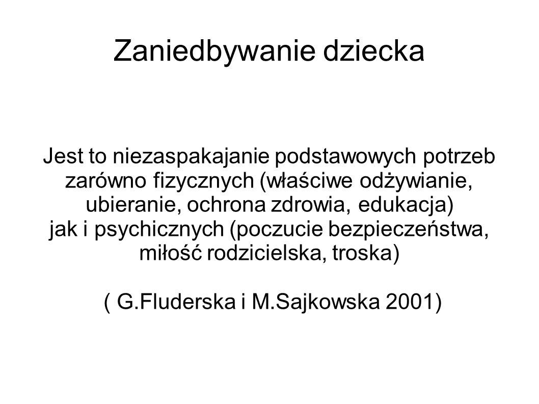 Zaniedbywanie dziecka Jest to niezaspakajanie podstawowych potrzeb zarówno fizycznych (właściwe odżywianie, ubieranie, ochrona zdrowia, edukacja) jak i psychicznych (poczucie bezpieczeństwa, miłość rodzicielska, troska) ( G.Fluderska i M.Sajkowska 2001)