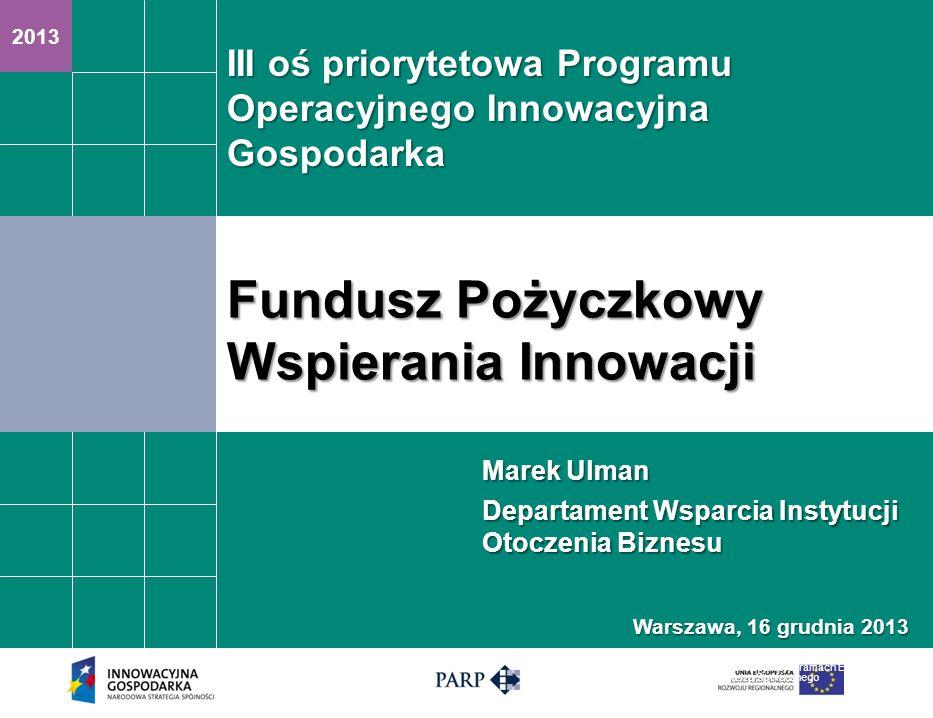 2013 Fundusz Pożyczkowy Wspierania Innowacji Projekt finansowany ze środków Unii Europejskiej w ramach Europejskiego Funduszu Społecznego Marek Ulman Departament Wsparcia Instytucji Otoczenia Biznesu III oś priorytetowa Programu Operacyjnego Innowacyjna Gospodarka Warszawa, 16 grudnia 2013