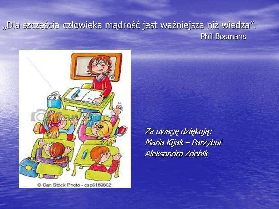 """""""Dla szczęścia człowieka mądrość jest ważniejsza niż wiedza"""". Phil Bosmans Za uwagę dziękują: Maria Kijak – Parzybut Aleksandra Zdebik"""