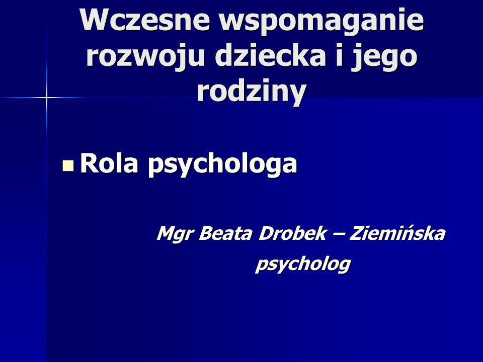 Wczesne wspomaganie rozwoju dziecka i jego rodziny Rola psychologa Rola psychologa Mgr Beata Drobek – Ziemińska Mgr Beata Drobek – Ziemińska psycholog