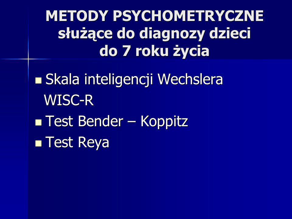 METODY PSYCHOMETRYCZNE służące do diagnozy dzieci do 7 roku życia Skala inteligencji Wechslera Skala inteligencji Wechslera WISC-R WISC-R Test Bender – Koppitz Test Bender – Koppitz Test Reya Test Reya