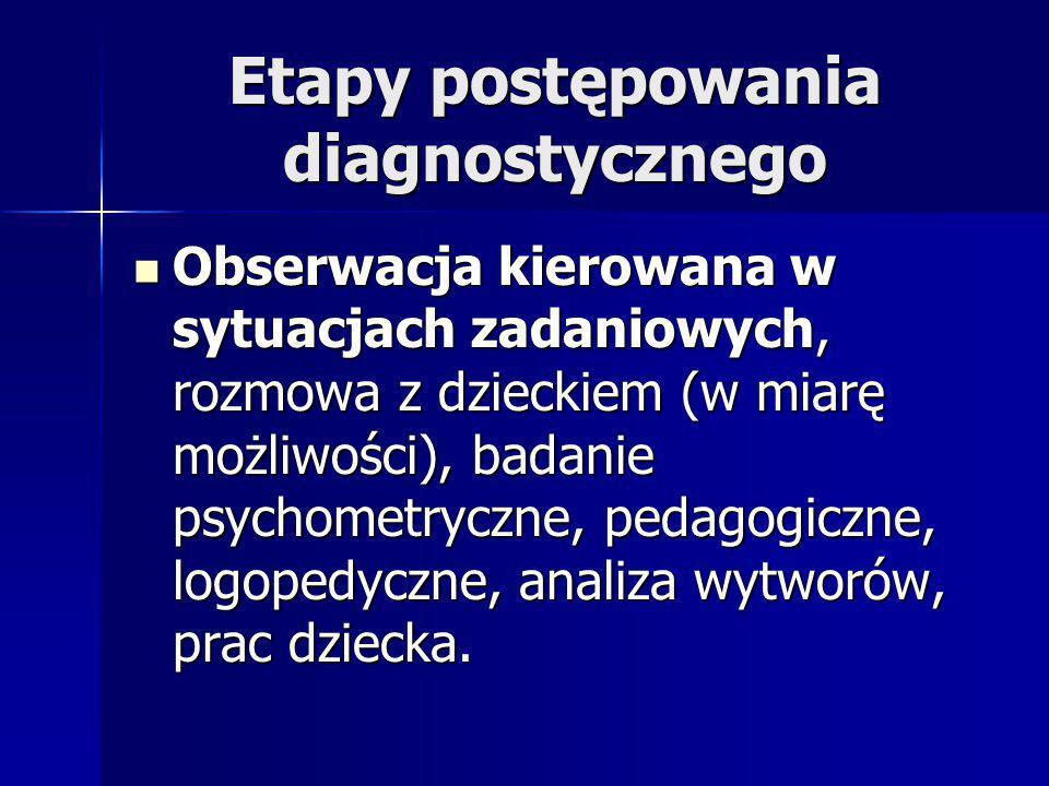 Etapy postępowania diagnostycznego Obserwacja kierowana w sytuacjach zadaniowych, rozmowa z dzieckiem (w miarę możliwości), badanie psychometryczne, pedagogiczne, logopedyczne, analiza wytworów, prac dziecka.