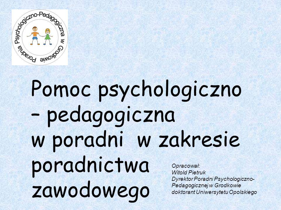 Pomoc psychologiczno – pedagogiczna w poradni w zakresie poradnictwa zawodowego Opracował: Witold Pietruk Dyrektor Poradni Psychologiczno- Pedagogicznej w Grodkowie doktorant Uniwersytetu Opolskiego