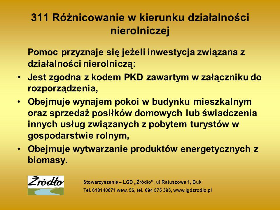 311 Różnicowanie w kierunku działalności nierolniczej Pomoc przyznaje się jeżeli inwestycja związana z działalności nierolniczą: Jest zgodna z kodem PKD zawartym w załączniku do rozporządzenia, Obejmuje wynajem pokoi w budynku mieszkalnym oraz sprzedaż posiłków domowych lub świadczenia innych usług związanych z pobytem turystów w gospodarstwie rolnym, Obejmuje wytwarzanie produktów energetycznych z biomasy.