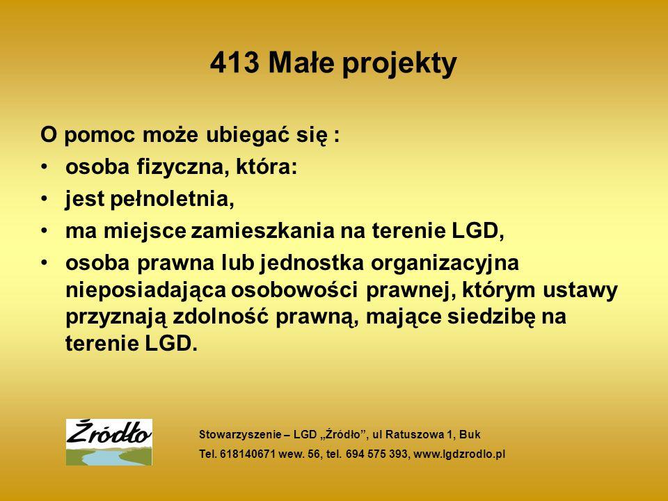 413 Małe projekty O pomoc może ubiegać się : osoba fizyczna, która: jest pełnoletnia, ma miejsce zamieszkania na terenie LGD, osoba prawna lub jednostka organizacyjna nieposiadająca osobowości prawnej, którym ustawy przyznają zdolność prawną, mające siedzibę na terenie LGD.