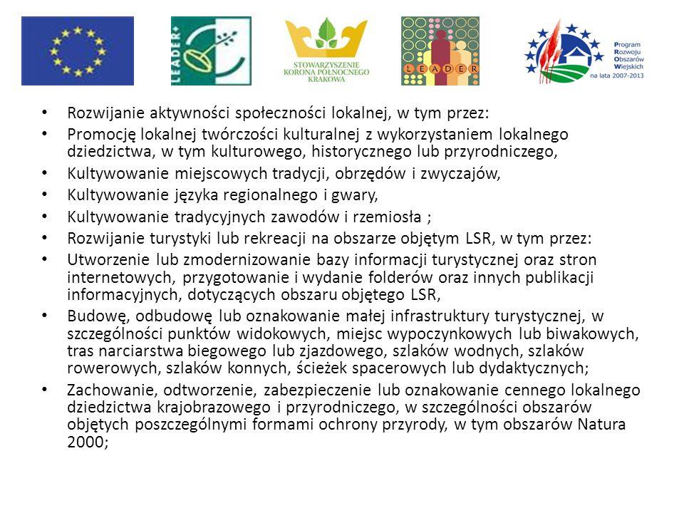 Rozwijanie aktywności społeczności lokalnej, w tym przez: Promocję lokalnej twórczości kulturalnej z wykorzystaniem lokalnego dziedzictwa, w tym kulturowego, historycznego lub przyrodniczego, Kultywowanie miejscowych tradycji, obrzędów i zwyczajów, Kultywowanie języka regionalnego i gwary, Kultywowanie tradycyjnych zawodów i rzemiosła ; Rozwijanie turystyki lub rekreacji na obszarze objętym LSR, w tym przez: Utworzenie lub zmodernizowanie bazy informacji turystycznej oraz stron internetowych, przygotowanie i wydanie folderów oraz innych publikacji informacyjnych, dotyczących obszaru objętego LSR, Budowę, odbudowę lub oznakowanie małej infrastruktury turystycznej, w szczególności punktów widokowych, miejsc wypoczynkowych lub biwakowych, tras narciarstwa biegowego lub zjazdowego, szlaków wodnych, szlaków rowerowych, szlaków konnych, ścieżek spacerowych lub dydaktycznych; Zachowanie, odtworzenie, zabezpieczenie lub oznakowanie cennego lokalnego dziedzictwa krajobrazowego i przyrodniczego, w szczególności obszarów objętych poszczególnymi formami ochrony przyrody, w tym obszarów Natura 2000;