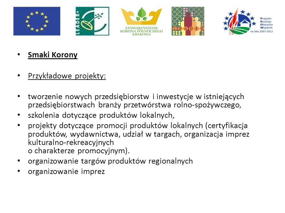 Smaki Korony Przykładowe projekty: tworzenie nowych przedsiębiorstw i inwestycje w istniejących przedsiębiorstwach branży przetwórstwa rolno-spożywczego, szkolenia dotyczące produktów lokalnych, projekty dotyczące promocji produktów lokalnych (certyfikacja produktów, wydawnictwa, udział w targach, organizacja imprez kulturalno-rekreacyjnych o charakterze promocyjnym).