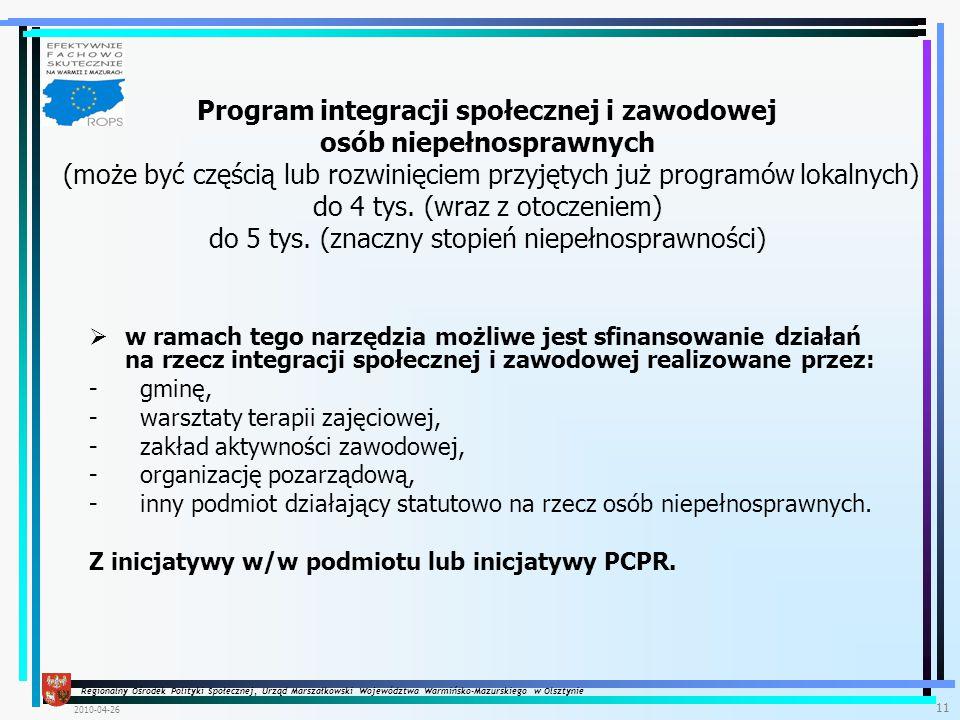 Regionalny Ośrodek Polityki Społecznej, Urząd Marszałkowski Województwa Warmińsko-Mazurskiego w Olsztynie 2010-04-26 11  w ramach tego narzędzia możliwe jest sfinansowanie działań na rzecz integracji społecznej i zawodowej realizowane przez: - gminę, - warsztaty terapii zajęciowej, - zakład aktywności zawodowej, - organizację pozarządową, - inny podmiot działający statutowo na rzecz osób niepełnosprawnych.