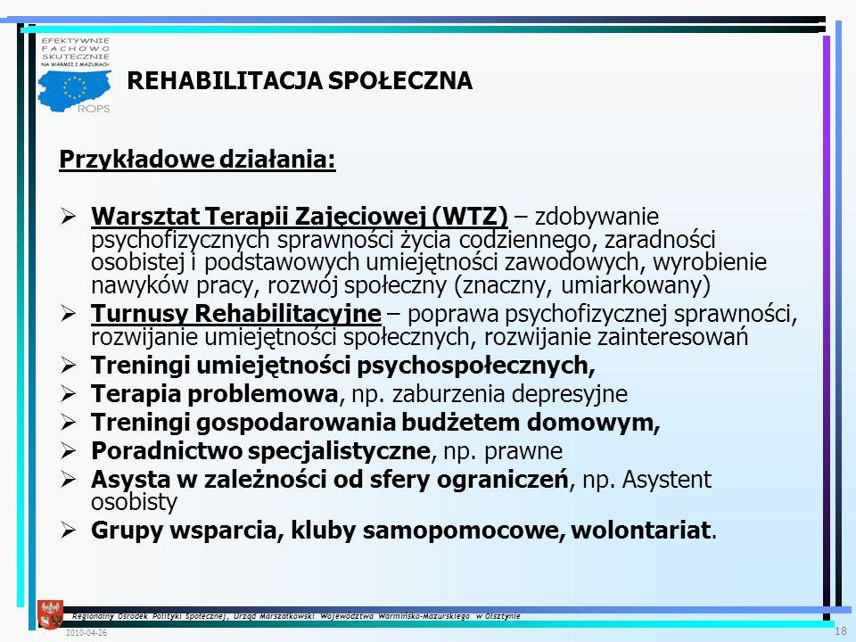 Regionalny Ośrodek Polityki Społecznej, Urząd Marszałkowski Województwa Warmińsko-Mazurskiego w Olsztynie 2010-04-26 18 Przykładowe działania:  Warsztat Terapii Zajęciowej (WTZ) – zdobywanie psychofizycznych sprawności życia codziennego, zaradności osobistej i podstawowych umiejętności zawodowych, wyrobienie nawyków pracy, rozwój społeczny (znaczny, umiarkowany)  Turnusy Rehabilitacyjne – poprawa psychofizycznej sprawności, rozwijanie umiejętności społecznych, rozwijanie zainteresowań  Treningi umiejętności psychospołecznych,  Terapia problemowa, np.
