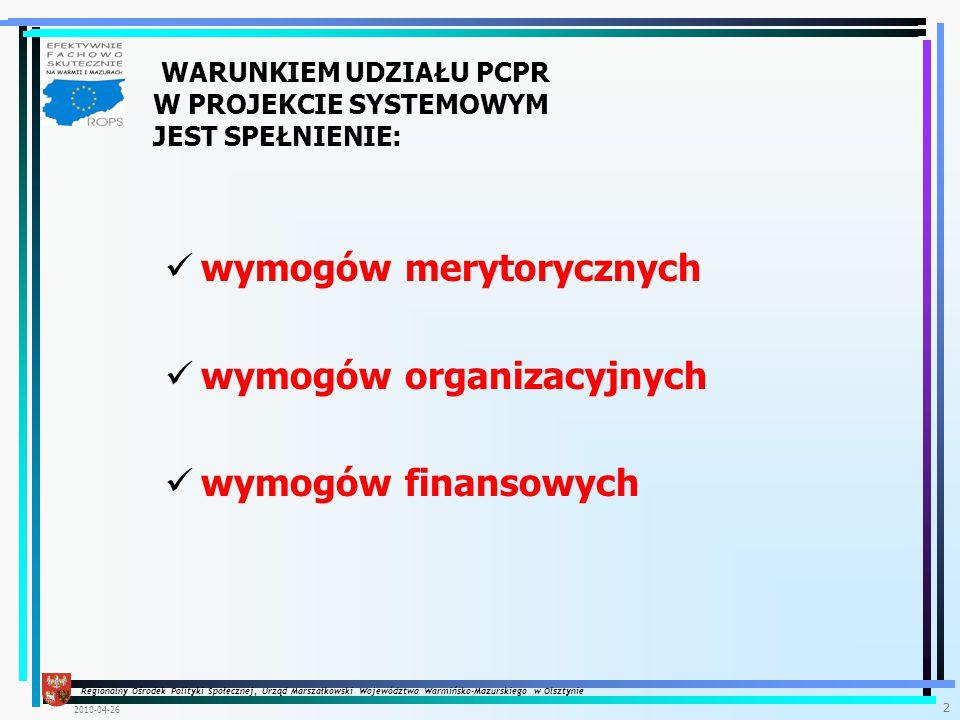 Regionalny Ośrodek Polityki Społecznej, Urząd Marszałkowski Województwa Warmińsko-Mazurskiego w Olsztynie 2010-04-26 2 WARUNKIEM UDZIAŁU PCPR W PROJEKCIE SYSTEMOWYM JEST SPEŁNIENIE: wymogów merytorycznych wymogów organizacyjnych wymogów finansowych