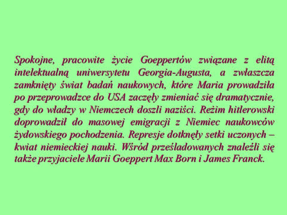 Spokojne, pracowite życie Goeppertów związane z elitą intelektualną uniwersytetu Georgia-Augusta, a zwłaszcza zamknięty świat badań naukowych, które Maria prowadziła po przeprowadzce do USA zaczęły zmieniać się dramatycznie, gdy do władzy w Niemczech doszli naziści.