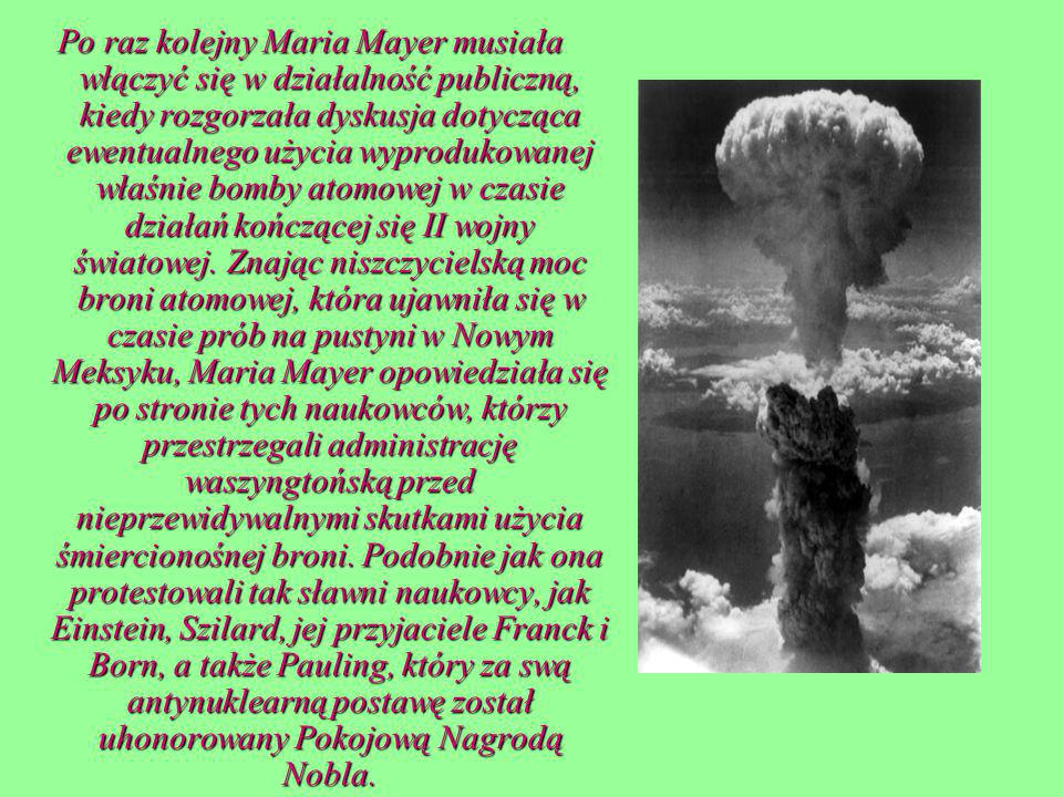 Po raz kolejny Maria Mayer musiała włączyć się w działalność publiczną, kiedy rozgorzała dyskusja dotycząca ewentualnego użycia wyprodukowanej właśnie bomby atomowej w czasie działań kończącej się II wojny światowej.