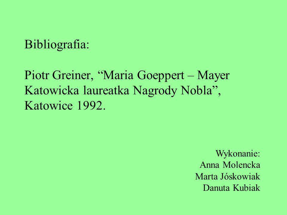 Bibliografia: Piotr Greiner, Maria Goeppert – Mayer Katowicka laureatka Nagrody Nobla , Katowice 1992.