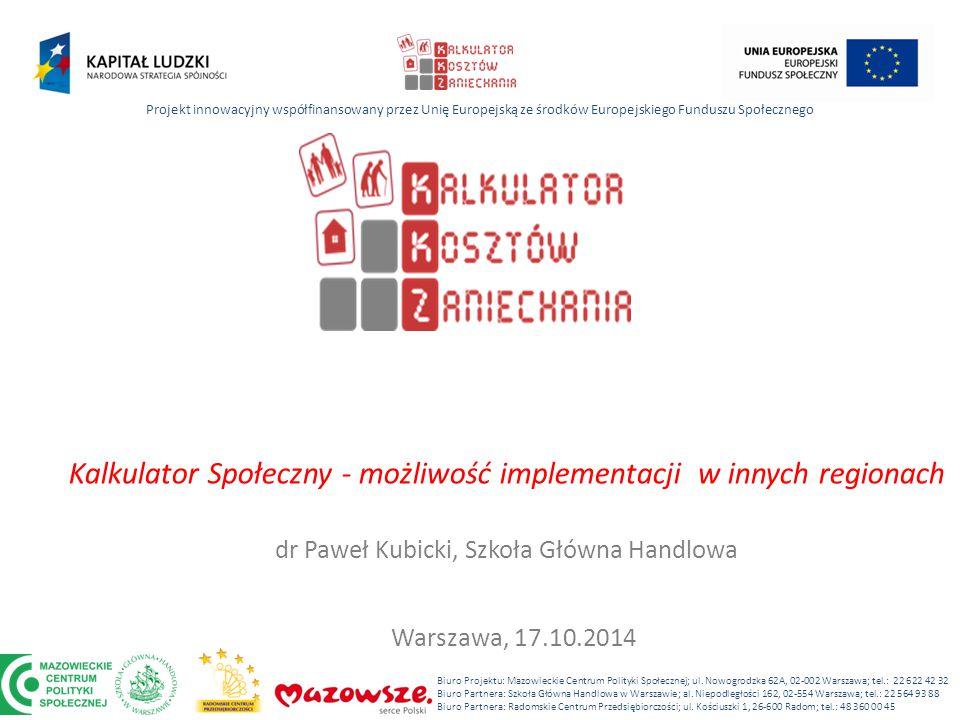 Kalkulator Społeczny - możliwość implementacji w innych regionach dr Paweł Kubicki, Szkoła Główna Handlowa Projekt innowacyjny współfinansowany przez Unię Europejską ze środków Europejskiego Funduszu Społecznego Biuro Projektu: Mazowieckie Centrum Polityki Społecznej; ul.