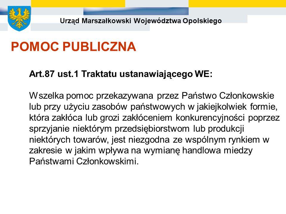 Urząd Marszałkowski Województwa Opolskiego POMOC PUBLICZNA Art.87 ust.1 Traktatu ustanawiającego WE: Wszelka pomoc przekazywana przez Państwo Członkowskie lub przy użyciu zasobów państwowych w jakiejkolwiek formie, która zakłóca lub grozi zakłóceniem konkurencyjności poprzez sprzyjanie niektórym przedsiębiorstwom lub produkcji niektórych towarów, jest niezgodna ze wspólnym rynkiem w zakresie w jakim wpływa na wymianę handlowa miedzy Państwami Członkowskimi.