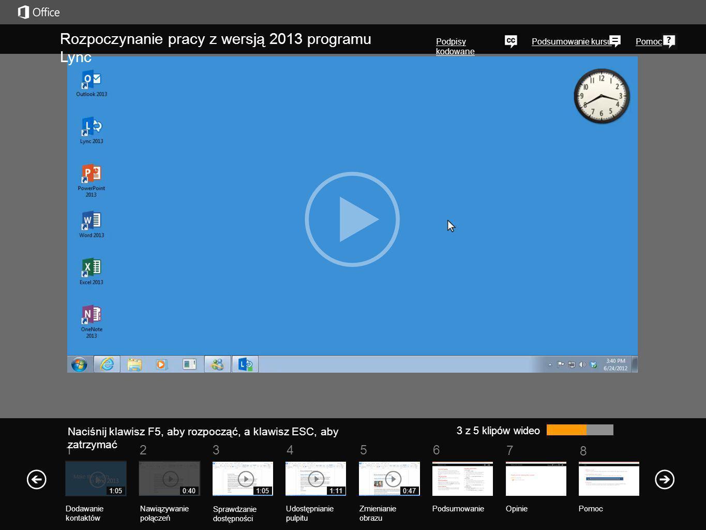 5 7 61 Podsumowanie kursu 8 Pomoc 234 3 z 5 klipów wideo 0:401:051:110:471:05 Rozpoczynanie pracy z wersją 2013 programu Lync Podpisy kodowane Naciśnij klawisz F5, aby rozpocząć, a klawisz ESC, aby zatrzymać PodsumowanieOpinie Pomoc Nawiązywanie połączeń Sprawdzanie dostępności Udostępnianie pulpitu Zmienianie obrazu Dodawanie kontaktów