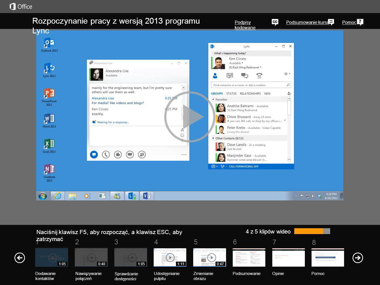 5 7 61 Podsumowanie kursu 8 Pomoc 234 4 z 5 klipów wideo 0:401:051:110:471:05 Rozpoczynanie pracy z wersją 2013 programu Lync Podpisy kodowane Naciśnij klawisz F5, aby rozpocząć, a klawisz ESC, aby zatrzymać PodsumowanieOpinie Pomoc Nawiązywanie połączeń Sprawdzanie dostępności Udostępnianie pulpitu Zmienianie obrazu Dodawanie kontaktów
