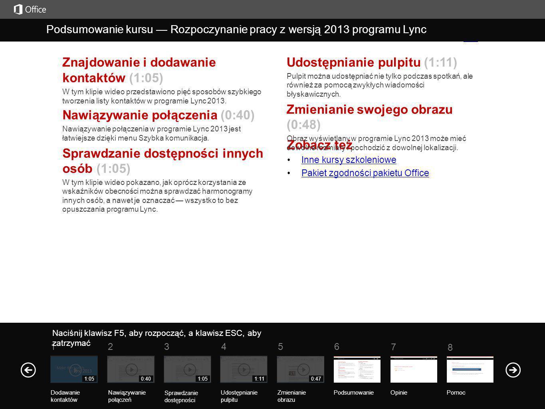 Zobacz też Inne kursy szkoleniowe Pakiet zgodności pakietu OfficePakietzgodnościpakietu Office Znajdowanie i dodawanie kontaktów (1:05) W tym klipie wideo przedstawiono pięć sposobów szybkiego tworzenia listy kontaktów w programie Lync 2013.