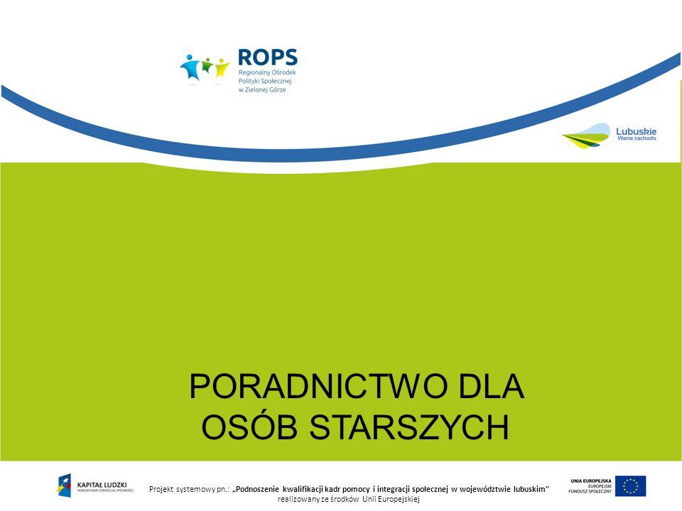 """PORADNICTWO DLA OSÓB STARSZYCH Projekt systemowy pn.: """"Podnoszenie kwalifikacji kadr pomocy i integracji społecznej w województwie lubuskim"""" realizowa"""