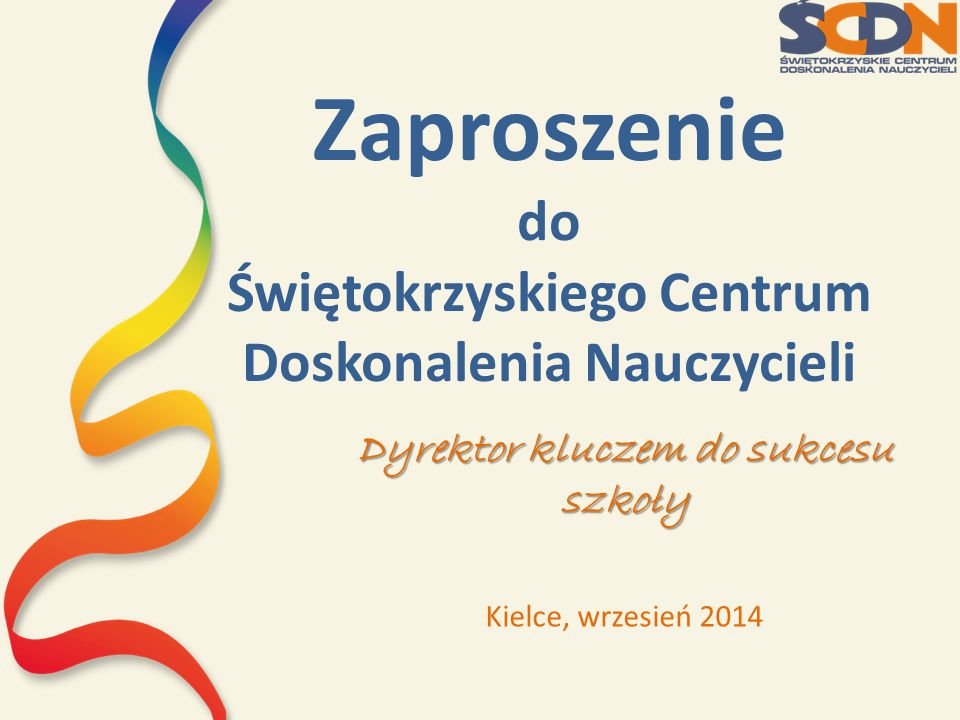 Zaproszenie do Świętokrzyskiego Centrum Doskonalenia Nauczycieli Dyrektor kluczem do sukcesu szkoły Kielce, wrzesień 2014