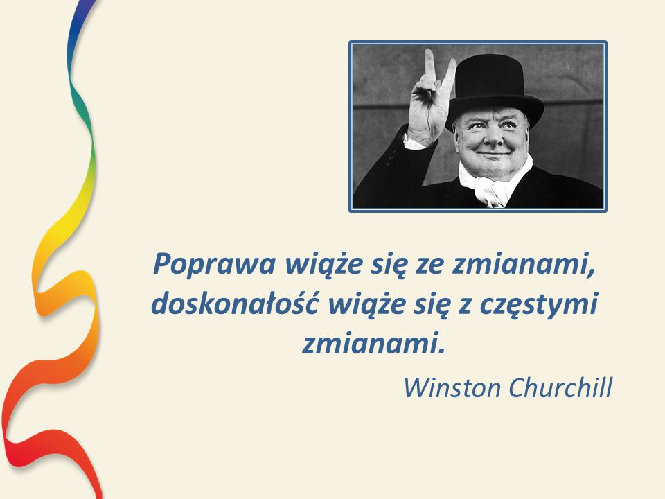 Poprawa wiąże się ze zmianami, doskonałość wiąże się z częstymi zmianami. Winston Churchill