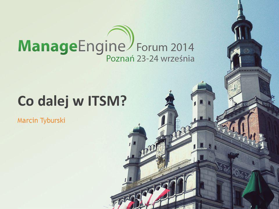 ManageEngine Forum 2014 Co dalej w ITSM? Marcin Tyburski
