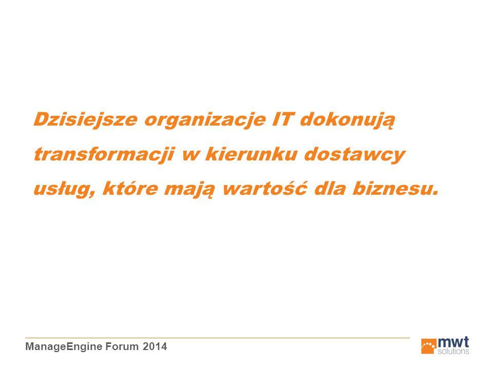 ManageEngine Forum 2014 Dzisiejsze organizacje IT dokonują transformacji w kierunku dostawcy usług, które mają wartość dla biznesu.