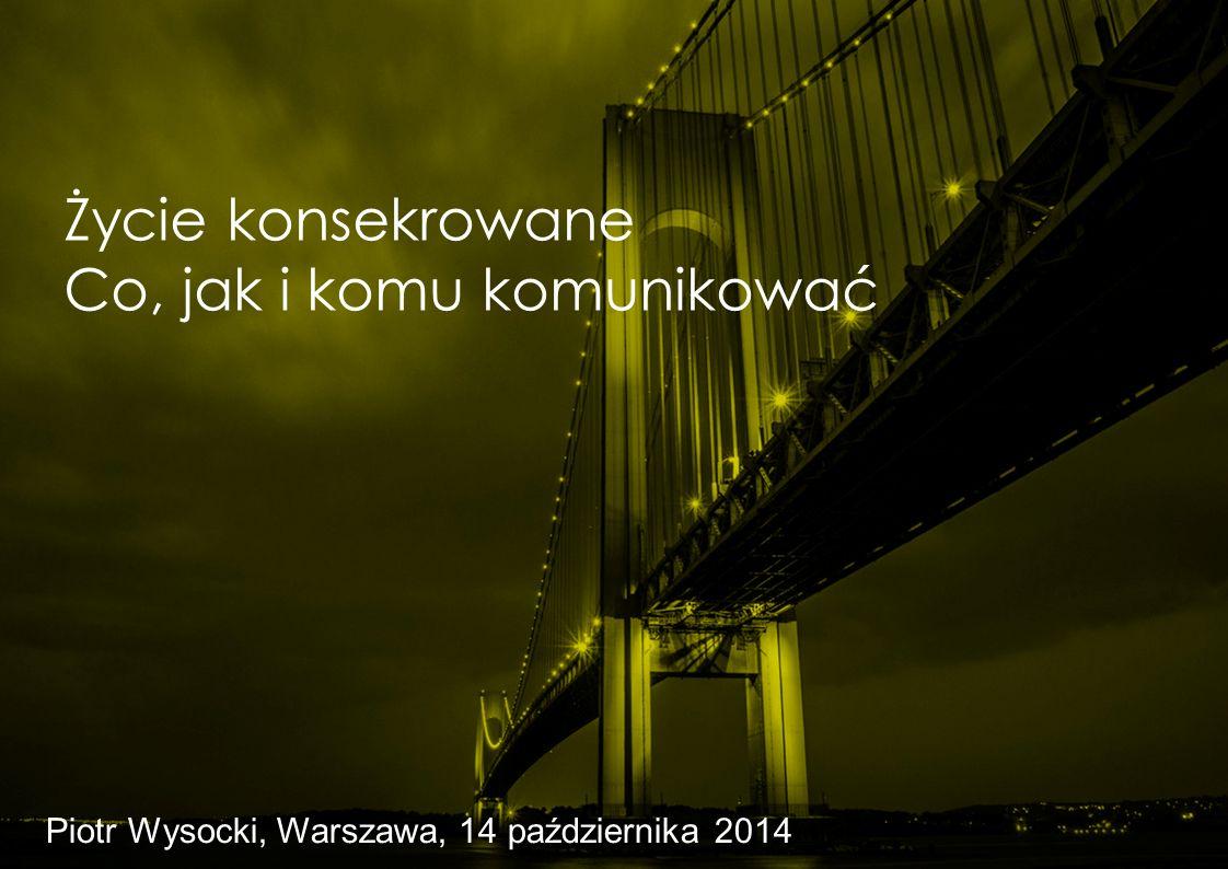 Życie konsekrowane Co, jak i komu komunikować Piotr Wysocki, Warszawa, 14 października 2014