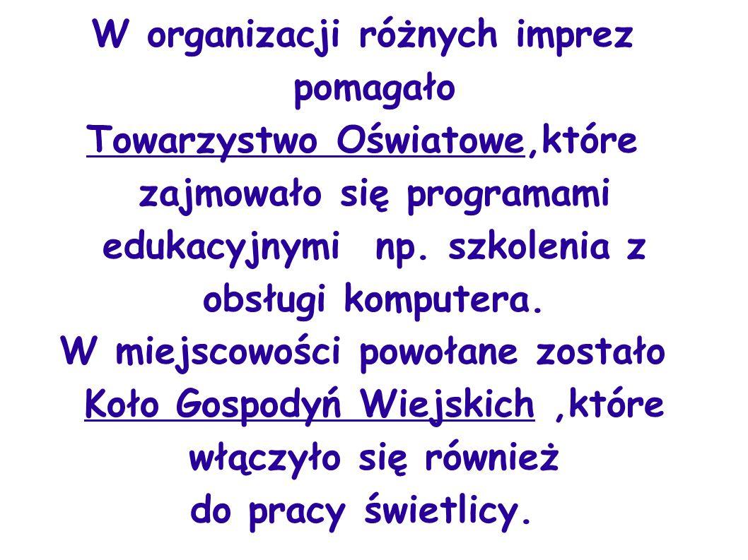 W organizacji różnych imprez pomagało Towarzystwo Oświatowe,które zajmowało się programami edukacyjnymi np. szkolenia z obsługi komputera. W miejscowo