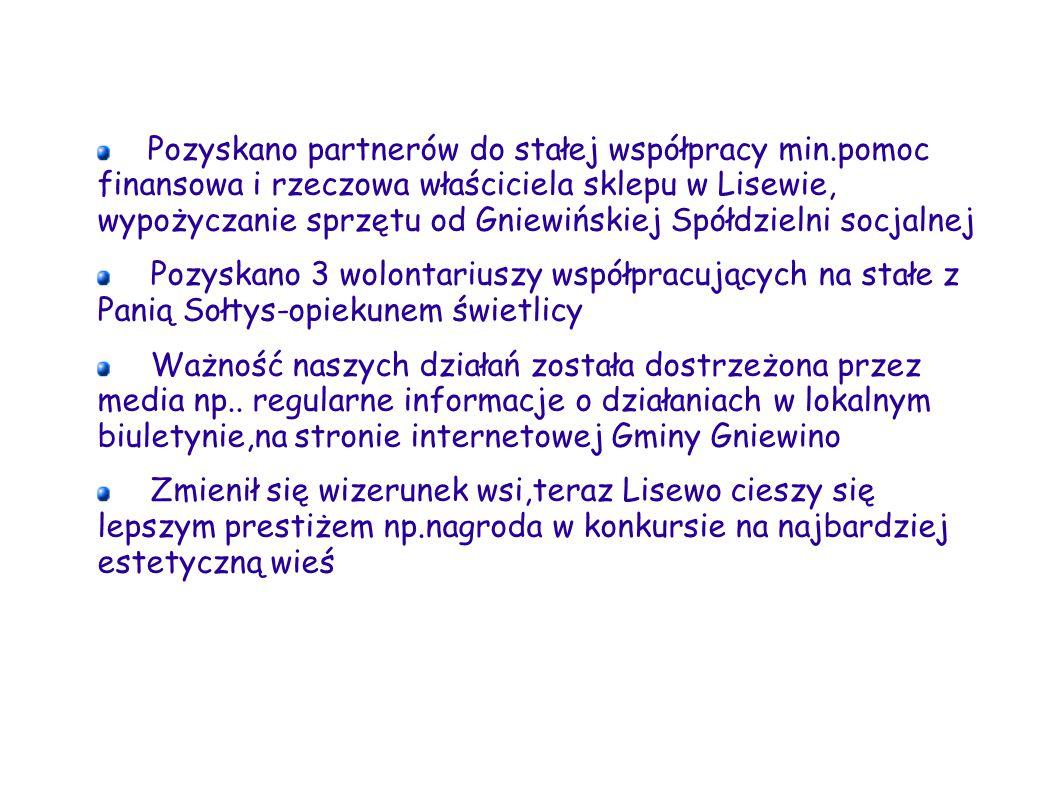 Pozyskano partnerów do stałej współpracy min.pomoc finansowa i rzeczowa właściciela sklepu w Lisewie, wypożyczanie sprzętu od Gniewińskiej Spółdzielni