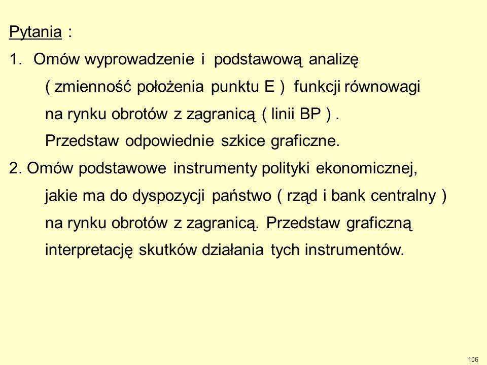 106 Pytania : 1.Omów wyprowadzenie i podstawową analizę ( zmienność położenia punktu E ) funkcji równowagi na rynku obrotów z zagranicą ( linii BP ).