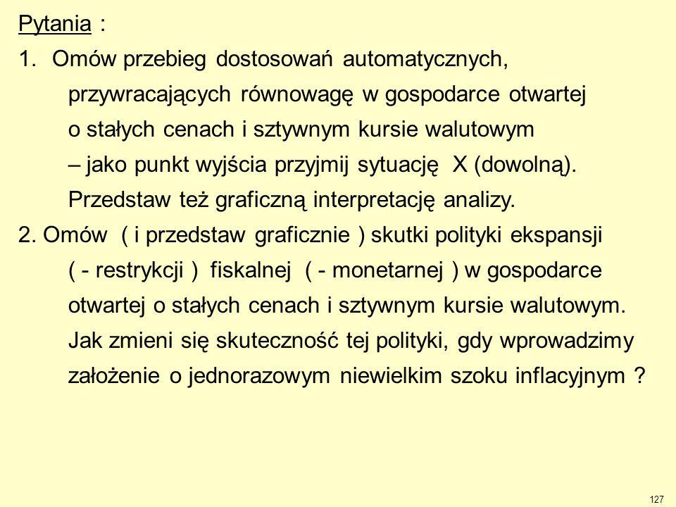 127 Pytania : 1.Omów przebieg dostosowań automatycznych, przywracających równowagę w gospodarce otwartej o stałych cenach i sztywnym kursie walutowym