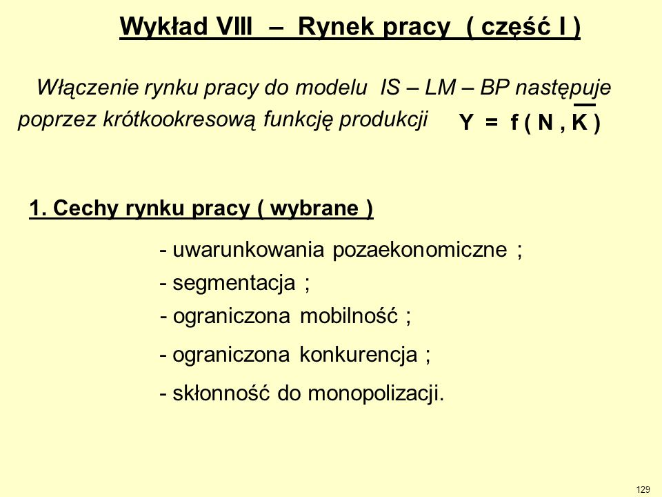 129 Wykład VIII – Rynek pracy ( część I ) Włączenie rynku pracy do modelu IS – LM – BP następuje poprzez krótkookresową funkcję produkcji Y = f ( N, K